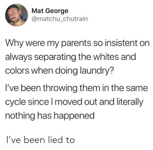 Laundry, Parents, and Been: Mat George  @matchu_chutrain  Why were my parents so insistent  always separating the whites and  colors when doing laundry?  I've been throwing them in the same  cycle since I moved out and literally  nothing has happened I've been lied to