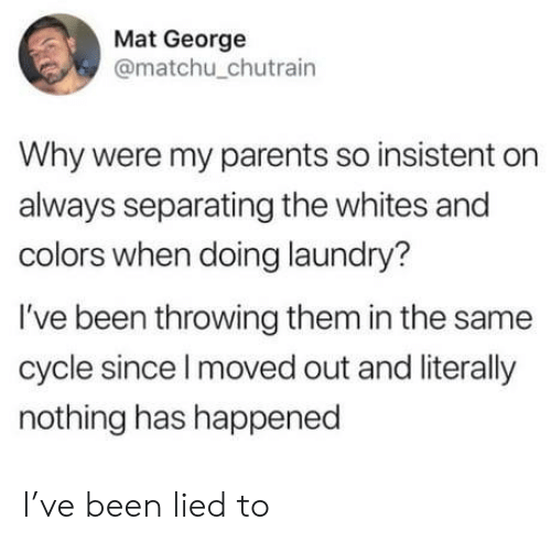 Laundry, Parents, and Been: Mat George  @matchu_chutrain  Why were my parents so insistent on  always separating the whites and  colors when doing laundry?  I've been throwing them in the same  cycle since I moved out and literally  nothing has happened I've been lied to