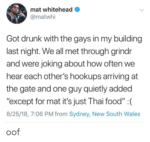 "Grindr: mat whitehead  @matwhi  Got drunk with the gays in my building  last night. We all met through grindr  and were joking about how often we  hear each other's hookups arriving at  the gate and one guy quietly added  ""except for mat it's just Thai food"" : (  8/25/18, 7:06 PM from Sydney, New South Wales oof"