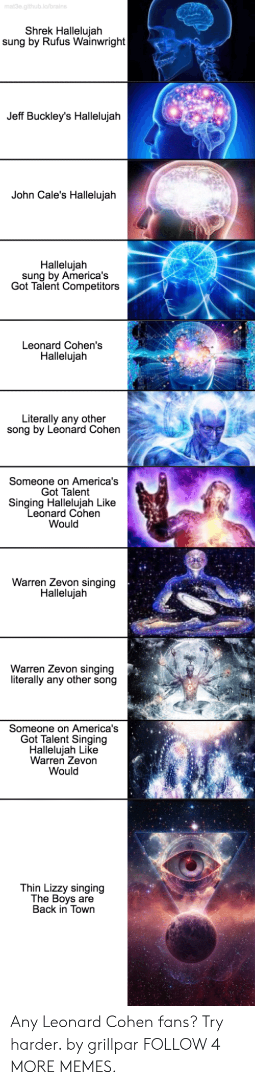leonard cohen: mat3e.github.ia/brains  Shrek Hallelujah  sung by Rufus Wainwright  Jeff Buckley's Hallelujah  John Cale's Hallelujah  Hallelujah  sung by America's  Got Talent Competitors  Leonard Cohen's  Hallelujah  Literally any other  song by Leonard Cohen  Someone on America's  Got Talent  Singing Hallelujah Like  Leonard Cohen  Would  Warren Zevon singing  Hallelujah  Warren Zevon singing  literally any other song  Someone on America's  Got Talent Singing  Hallelujah Like  Warren Zevon  Would  Thin Lizzy singing  The Boys are  Back in Town Any Leonard Cohen fans? Try harder. by grillpar FOLLOW 4 MORE MEMES.