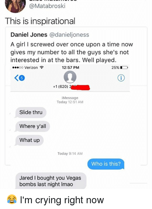 jonesing: @Matabroski  This is inspirational  Daniel Jones @danieljoness  A girl I screwed over once upon a time now  gives my number to all the guys she's not  interested in at the bars. Well played.  00 Verizon  12:57 PM  2596  5  +1 (620)  iMessage  Today 12:51 AM  Slide thru  Where y'all  What up  Today 9:14 AM  Who is this?  Jared I bought you Vegas  bombs last night Imao 😂 I'm crying right now
