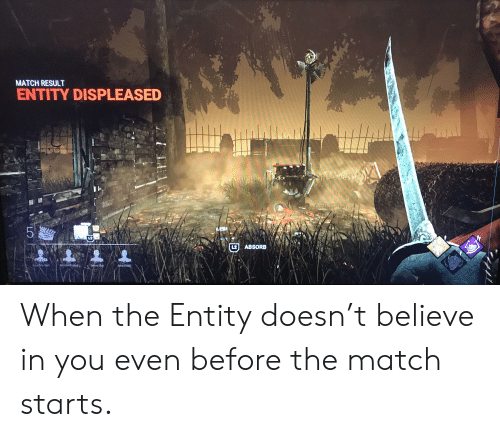 Nas, Match, and Believe: MATCH RESULT  ENTITY DISPLEASED  L2  L2 ABSORB  Sekiro Sa  Mr-GetBodied  Amos2003  Nas The Mal  LO When the Entity doesn't believe in you even before the match starts.