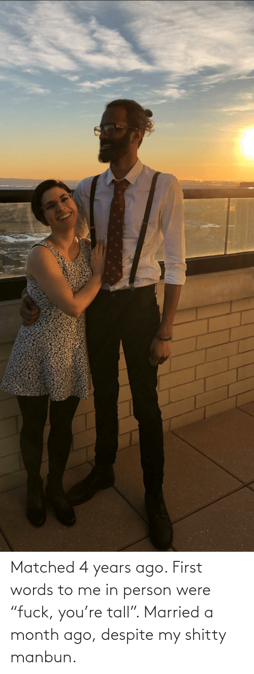 "years: Matched 4 years ago. First words to me in person were ""fuck, you're tall"". Married a month ago, despite my shitty manbun."