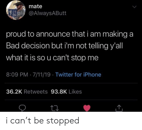 7/11, Bad, and Iphone: mate  @AlwaysAButt  proud to announce that i am making a  Bad decision but i'm not telling y'all  what it is so u can't stop me  8:09 PM 7/11/19 Twitter for iPhone  36.2K Retweets 93.8K Likes i can't be stopped