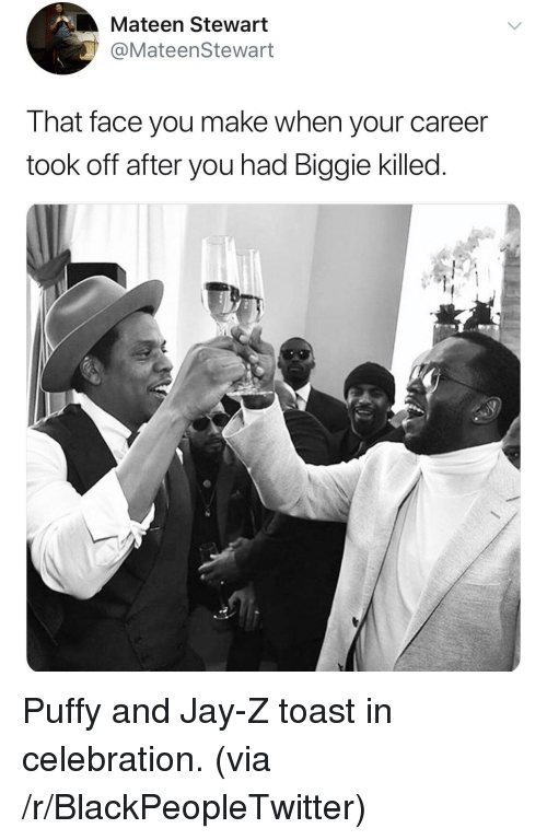 Face You Make When: Mateen Stewart  @MateenStewart  That face you make when your career  took off after you had Biggie killed <p>Puffy and Jay-Z toast in celebration. (via /r/BlackPeopleTwitter)</p>
