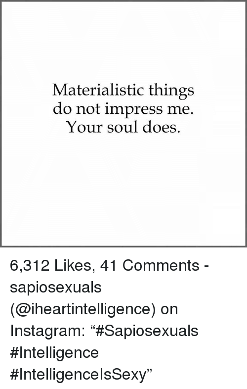 "Impresser: Materialistic things  do not impress me  Your soul does 6,312 Likes, 41 Comments - sapiosexuals (@iheartintelligence) on Instagram: ""#Sapiosexuals #Intelligence #IntelligenceIsSexy"""
