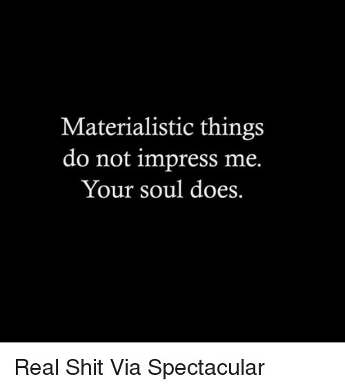 Impresser: Materialistic things  do not impress me.  Your soul does. Real Shit Via Spectacular