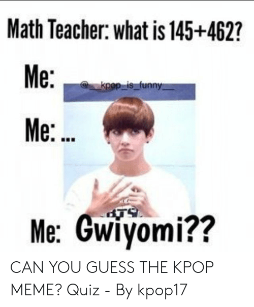 Funny, Meme, and Teacher: Math Teacher: what is 145+462?  Me:  kpop is funny  Me:..  Me: Gwiyomi?? CAN YOU GUESS THE KPOP MEME? Quiz - By kpop17