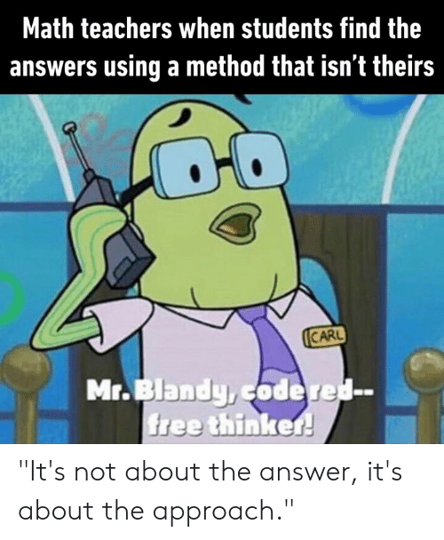 "Dank, Free, and Math: Math teachers when students find the  answers using a method that isn't theirs  CARL  Mr.Blandy,codered-  free thinker! ""It's not about the answer, it's about the approach."""