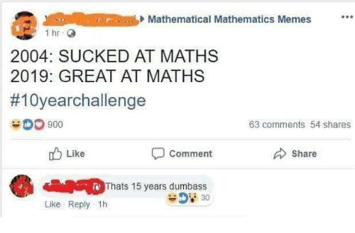 Memes, Mathematics, and 🤖: Mathematical Mathematics Memes  2004: SUCKED AT MATHS  2019: GREAT AT MATHS  #10yearchallenge  900  63 comments 54 shares  Like  Comment  Share  Thats 15 years dumbass  Like Reply 1h