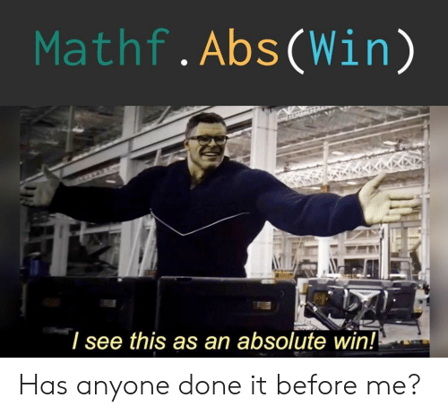 Abs, Win, and This: Mathf.Abs(Win)  / see this as an absolute win! Has anyone done it before me?