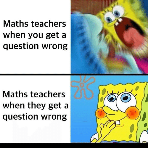 Teachers, They, and You: Maths teachers  when you get a  question wrong  Maths teachers  when they get a  question wrong