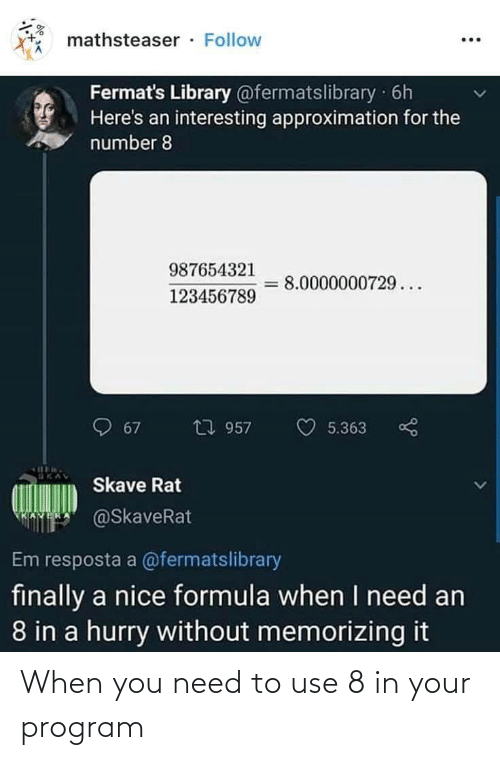 Library, Nice, and Rat: mathsteaser · Follow  Fermat's Library @fermatslibrary 6h  Here's an interesting approximation for the  number 8  987654321  8.0000000729...  123456789  包 957  67  5.363  Skave Rat  @SkaveRat  Em resposta a @fermatslibrary  finally a nice formula when I need an  8 in a hurry without memorizing it When you need to use 8 in your program