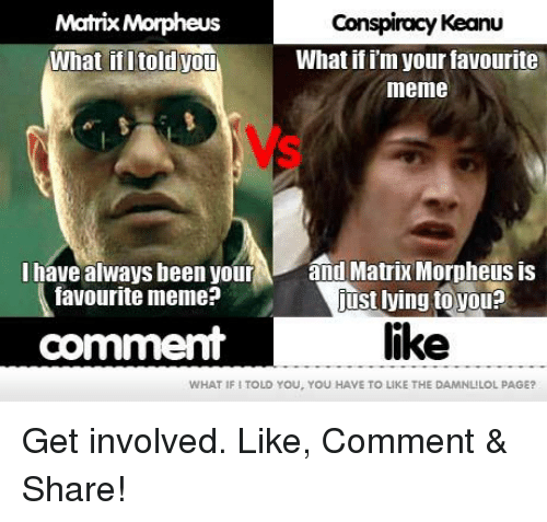 conspiracy keanu: Matrix Morpheus  Conspiracy Keanu  What if im your favourite  What ifitold you  meme  I have always been your  and Matrix Morpheus is  favourite meme?  just lying to you?  like  comment  WHAT IFI TOLD YOU, YOU HAVE TO LIKE THE  DAMNLILOL PAGE? Get involved. Like, Comment & Share!