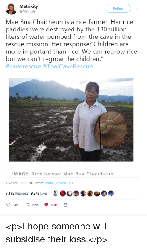 """Children, Image, and Water: Matrixity  @Matrixity  Follow  Mae Bua Chaicheun is a rice farmer. Her rice  paddies were destroyed by the 130million  liters of water pumped from the cave in the  rescue mission. Her response: Children are  more important than rice. We can regrow rice  but we can't regrow the children.""""  #caverescue #ThaiCaveRescue  IMAGE: Rice farmer Mae Bua Chaicheun  7:52 PM-9 Jul 2018 from South Carolina, USA  7,195 Retweets 9,576 Likes <p>I hope someone will subsidise their loss.</p>"""