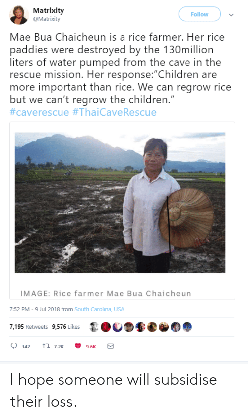 """pumped: Matrixity  @Matrixity  Follow  Mae Bua Chaicheun is a rice farmer. Her rice  paddies were destroyed by the 130million  liters of water pumped from the cave in the  rescue mission. Her response:""""Children are  more important than rice. We can regrow rice  but we can't regrow the children.""""  #caverescue #ThaiCave Rescue  IMAGE: Rice farmer Mae Bua Chaicheun  7:52 PM -9 Jul 2018 from South Carolina, USA  7,195 Retweets 9,576 Likes  t 7.2K  142  9.6K I hope someone will subsidise their loss."""
