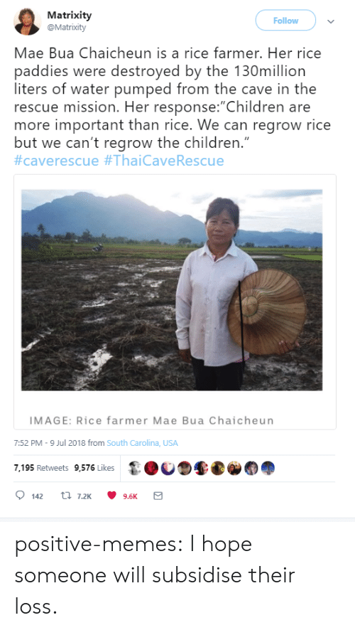 """pumped: Matrixity  @Matrixity  Follow  Mae Bua Chaicheun is a rice farmer. Her rice  paddies were destroyed by the 130million  liters of water pumped from the cave in the  rescue mission. Her response:""""Children are  more important than rice. We can regrow rice  but we can't regrow the children.""""  #caverescue #ThaiCave Rescue  IMAGE: Rice farmer Mae Bua Chaicheun  7:52 PM -9 Jul 2018 from South Carolina, USA  7,195 Retweets 9,576 Likes  t 7.2K  142  9.6K positive-memes:  I hope someone will subsidise their loss."""