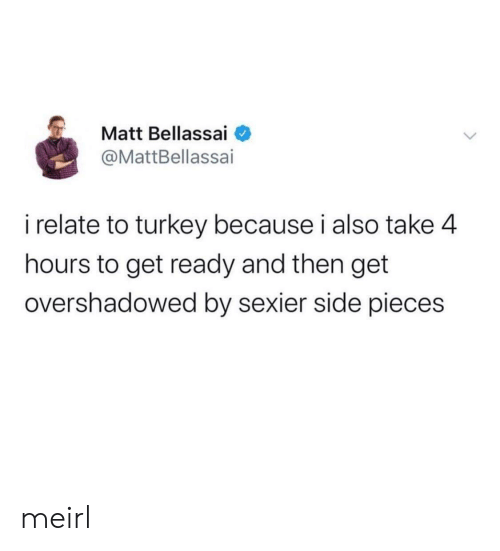 Turkey, MeIRL, and Side: Matt Bellassai  @MattBellassai  i relate to turkey because i also take 4  hours to get ready and then get  overshadowed by sexier side pieces meirl