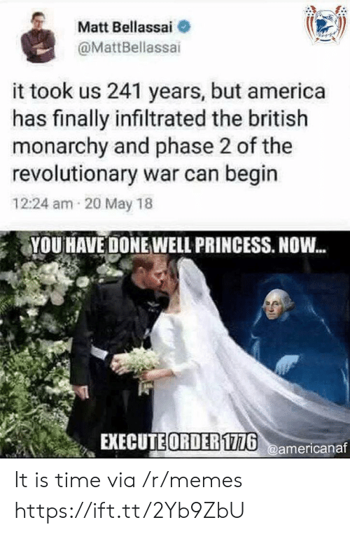 America, Memes, and Princess: Matt Bellassai  @MattBellassai  it took us 241 years, but america  has finally infiltrated the british  monarchy and phase 2 of the  revolutionary war can begin  12:24 am 20 May 18  YOU HAVE DONE WELL PRINCESS. NOW...  EXECUTE ORDER1726@americanaf It is time via /r/memes https://ift.tt/2Yb9ZbU
