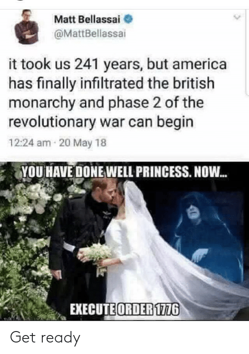 Princess: Matt Bellassai  @MattBellassai  it took us 241 years, but america  has finally infiltrated the british  monarchy and phase 2 of the  revolutionary war can begin  12:24 am 20 May 18  YOU HAVE DONE WELL PRINCESS. NOW.  EXECUTE ORDER 1776 Get ready