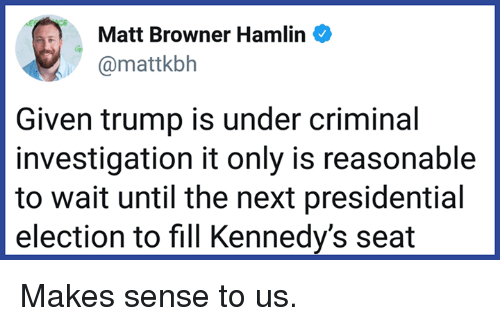 Presidential election: Matt Browner Hamlin  @mattkbh  Given trump is under criminal  investigation it only is reasonable  to wait until the next presidential  election to fill Kennedy's seat Makes sense to us.