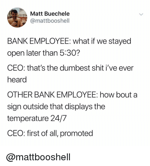 Shit, Bank, and Dank Memes: Matt Buechele  @mattbooshell  BANK EMPLOYEE: what if we stayed  open later than 5:30?  CEO: that's the dumbest shit i've ever  heard  OTHER BANK EMPLOYEE: how bout a  sign outside that displays the  temperature 24/7  CEO: first of all, promoted @mattbooshell
