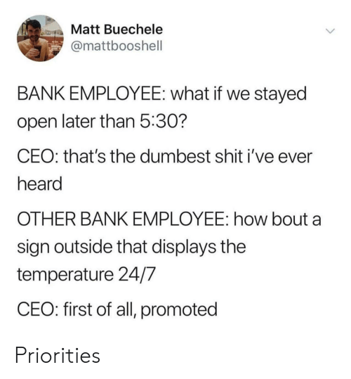 Shit, Bank, and How: Matt Buechele  @mattbooshell  BANK EMPLOYEE: what if we stayed  open later than 5:30?  CEO: that's the dumbest shit i've ever  heard  OTHER BANK EMPLOYEE: how bout a  sign outside that displays the  temperature 24/7  CEO: first of all, promoted Priorities