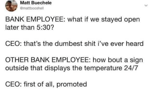 Bank: Matt Buechele  @mattbooshell  BANK EMPLOYEE: what if we stayed open  later than 5:30?  CEO: that's the dumbest shit i've ever heard  OTHER BANK EMPLOYEE: how bout a sign  outside that displays the temperature 24/7  CEO: first of all, promoted