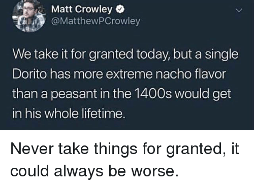 Lifetime, Today, and Never: Matt Crowley  @MatthewPCrowley  We take it for granted today, but a single  Dorito has more extreme nacho flavor  than a peasant in the 1400s would get  in his whole lifetime. Never take things for granted, it could always be worse.