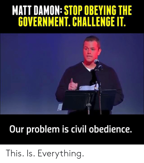 Matt Damon: MATT DAMON: STOP OBEYING THE  GOVERNMENT. CHALLENGE IT  Our problem is civil obedience This. Is. Everything.
