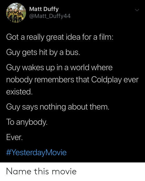 Says Nothing: Matt Duffy  re  @Matt_Duffy44  Got a really great idea for a film:  Guy gets hit bya bus.  Guy wakes up in a world where  nobody remembers that Coldplay ever  existed.  Guy says nothing about them.  To anybody.  Ever.  Name this movie