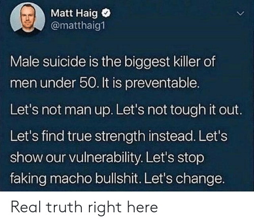 macho: Matt Haig  @matthaig  Male suicide is the biggest killer of  men under 50. It is preventable.  Let's not man up. Let's not tough it out.  Let's find true strength instead. Let's  show our vulnerability. Let's stop  faking macho bullshit. Let's change. Real truth right here