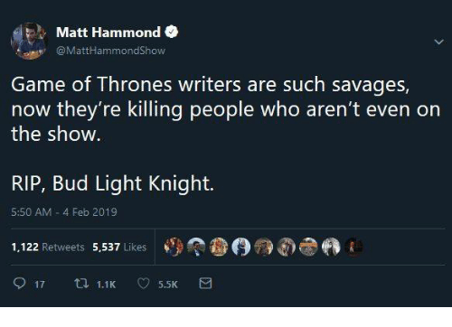 Bud Light: Matt Hammond  @MattHammondShow  Game of Thrones writers are such savages,  now they're killing people who aren't even on  the show  RIP, Bud Light Knight.  5:50 AM 4 Feb 2019  1,122 Retweets 5,537 Likes  參(9觠dhe
