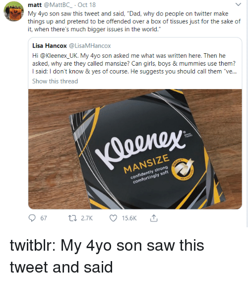 """Dad, Girls, and Saw: matt @MattBC .Oct 18  My 4yo son saw this tweet and said, """"Dad, why do people on twitter make  things up and pretend to be offended over a box of tissues just for the sake of  it, when there's much bigger issues in the world.  Lisa Hancox@LisaMHancox  Hi @Kleenex UK. My 4yo son asked me what was written here. Then he  asked, why are they called mansize? Can girls, boys & mummies use them?  I said: I don't know & yes of course. He suggests you should call them """"ve...  Show this thread  MANSIZE  confidently strong  comfortingly soft  67 2.TK Ø15.6K ↑ twitblr:  My 4yo son saw this tweet and said"""