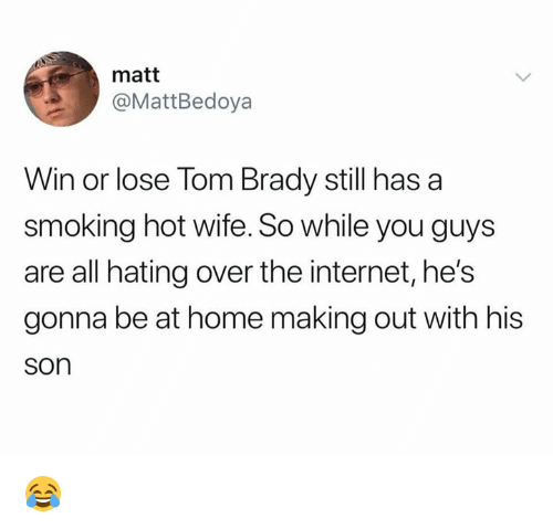 Internet, Nfl, and Smoking: matt  @MattBedoya  Win or lose Tom Brady still has a  smoking hot wife. So while you guys  are all hating over the internet, he's  gonna be at home making out with his  son 😂