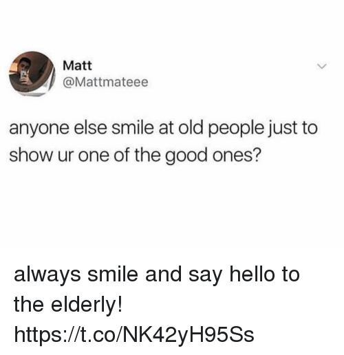 Funny, Hello, and Old People: Matt  @Mattmateee  anyone else smile at old people just to  show ur one of the good ones? always smile and say hello to the elderly! https://t.co/NK42yH95Ss