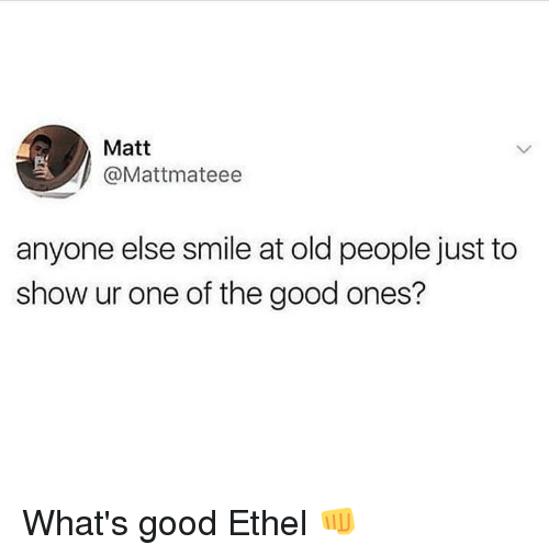 whats good: Matt  @Mattmateee  anyone else smile at old people just to  show ur one of the good ones? What's good Ethel 👊