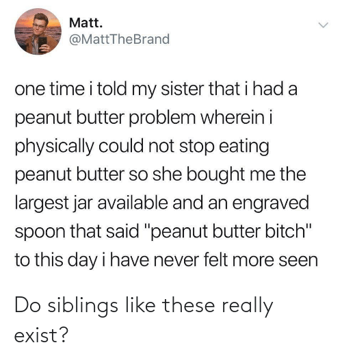 "eating: Matt.  @MattTheBrand  one time i told my sister that i had a  peanut butter problem wherein i  physically could not stop eating  peanut butter so she bought me the  largest jar available and an engraved  spoon that said ""peanut butter bitch""  to this day i have never felt more seen  <> Do siblings like these really exist?"