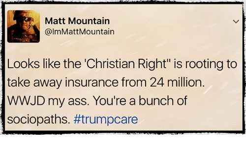 """wwjd: Matt Mountain  A, @lmMattMountain  Looks like the """"Christian Right"""" is rooting to  take away insurance from 24 million.  WWJD my ass. You're a bunch of  sociopaths."""