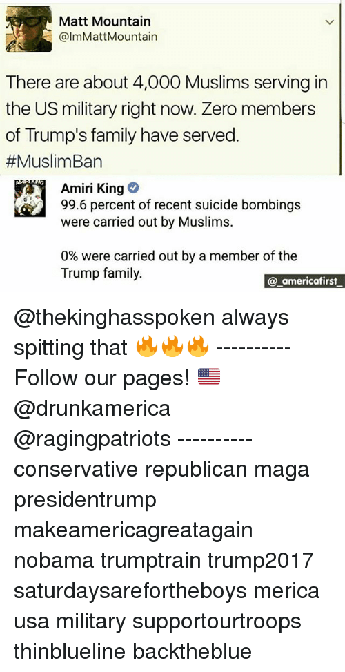 zeroes: Matt Mountain  @ImMattMountain  There are about 4,000 Muslims serving in  the US military right now. Zero members  of Trump's family have served  #MuslimBan  Amiri King  99.6 percent of recent suicide bombings  were carried out by Muslims.  0% were carried out by a member of the  Trump family.  a americafirst @thekinghasspoken always spitting that 🔥🔥🔥 ---------- Follow our pages! 🇺🇸 @drunkamerica @ragingpatriots ---------- conservative republican maga presidentrump makeamericagreatagain nobama trumptrain trump2017 saturdaysarefortheboys merica usa military supportourtroops thinblueline backtheblue