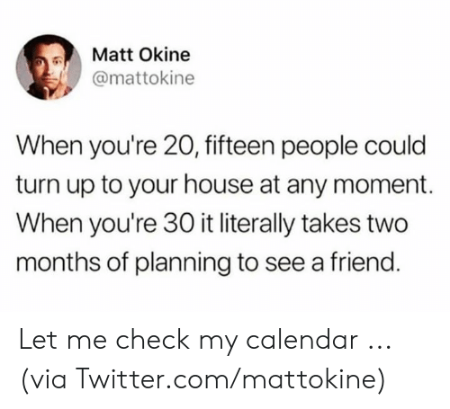 Turn up: Matt Okine  @mattokine  When you're 20, fifteen people could  turn up to your house at any moment.  When you're 30 it literally takes two  months of planning to see a friend. Let me check my calendar ...  (via Twitter.com/mattokine)