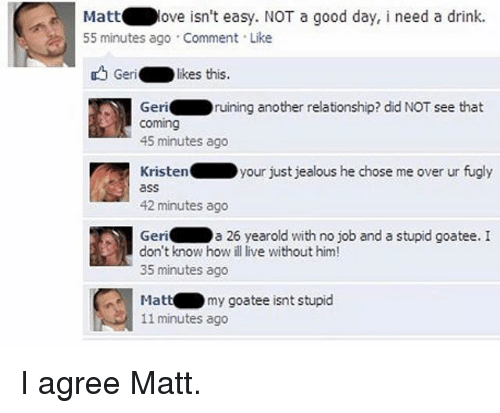 Youre Just Jealous: Matt  ove isn't easy. NOT a good day, i need a drink.  55 minutes ago Comment Like  Geri  likes this.  Geri  ruining another relationship? did NOT see that  Coming  45 minutes ago  Kristen your just jealous he chose me over ur fugly  42 minutes ago  Geri  a 26 yearold with no job and a stupid goatee. I  don't know how ill live without him!  35 minutes ago  my goatee isnt stupid  Matt  11 minutes ago I agree Matt.