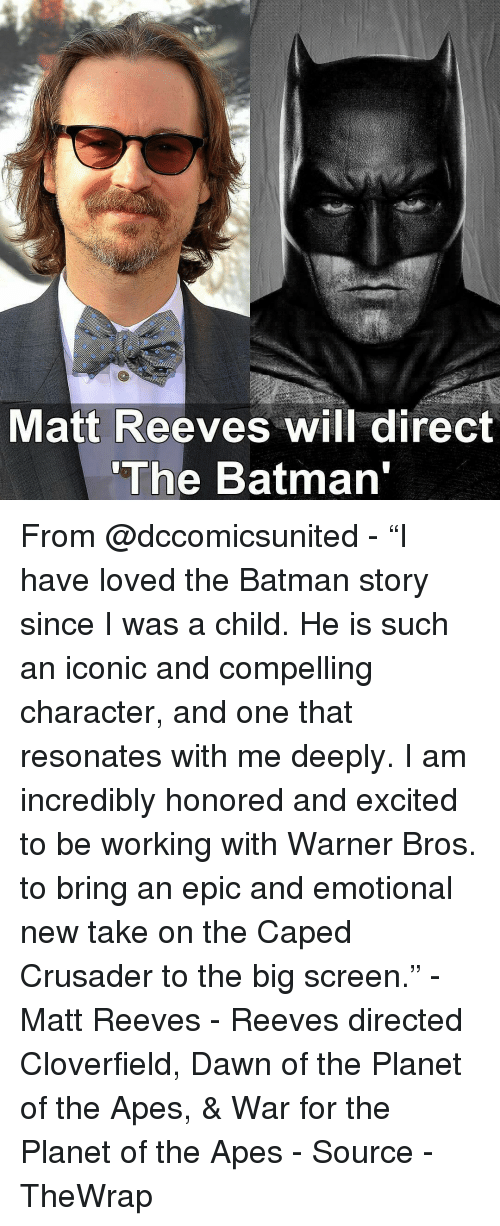 "Excitment: Matt Reeves will direct  ""The Batman From @dccomicsunited - ""I have loved the Batman story since I was a child. He is such an iconic and compelling character, and one that resonates with me deeply. I am incredibly honored and excited to be working with Warner Bros. to bring an epic and emotional new take on the Caped Crusader to the big screen."" - Matt Reeves - Reeves directed Cloverfield, Dawn of the Planet of the Apes, & War for the Planet of the Apes - Source - TheWrap"
