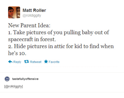 new parent: Matt Roller  arolldiggity  New Parent Idea:  1. Take pictures of you pulling baby out of  spacecraft in forest.  2. Hide pictures in attic for kid to find when  he's 10  Reply  t Retweet  Favorite  to  tastefully offensive  [Carolldiggityl