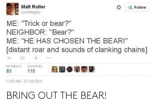 "Bear, Roar, and Chosen: Matt Roller  Follow  @rolldiggity  ME: ""Trick or bear?""  NEIGHBOR: ""Bear?""  ME: ""HE HAS CHOSEN THE BEAR!""  [distant roar and sounds of clanking chains]  RETWEETS  FAVORITES  115  83  11:03 AM-31 Oct 2014 BRING OUT THE BEAR!"