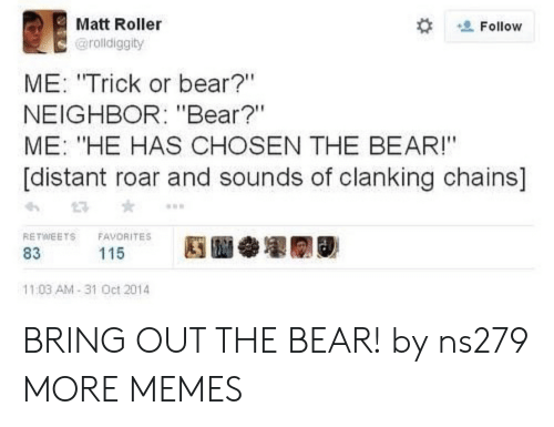 "Dank, Memes, and Target: Matt Roller  Follow  @rolldiggity  ME: ""Trick or bear?""  NEIGHBOR: ""Bear?""  ME: ""HE HAS CHOSEN THE BEAR!""  [distant roar and sounds of clanking chains]  RETWEETS  FAVORITES  115  83  11:03 AM-31 Oct 2014 BRING OUT THE BEAR! by ns279 MORE MEMES"