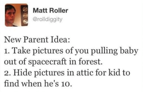 spacecraft: Matt Roller  @rolldiggity  New Parent Idea:  1. Take pictures of you pulling baby  out of spacecraft in forest.  2. Hide pictures in attic for kid to  find when he's 10.