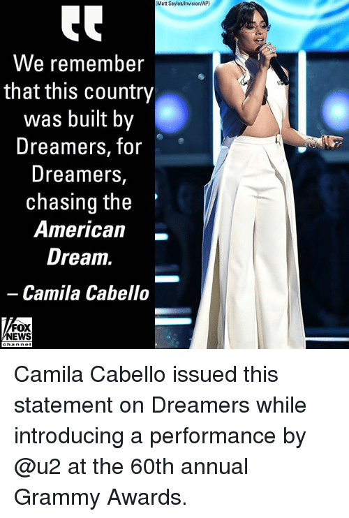 Grammy Awards: (Matt Sayles/lnvision/AP)  We remember  that this country  was built by  Dreamers, for  Dreamers,  chasing the  0r*  American_  Drea1.  Camila Cabello-  FOX  NEWS Camila Cabello issued this statement on Dreamers while introducing a performance by @u2 at the 60th annual Grammy Awards.