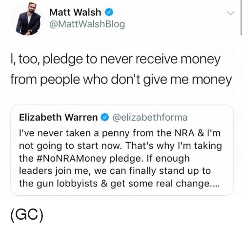 Elizabeth Warren, Memes, and Money: Matt Walsh  @MattWalshBlog  I, too, pledge to never receive money  from people who don't give me money  Elizabeth Warren @elizabethforma  I've never taken a penny from the NRA & I'm  not going to start now. That's why I'm taking  the #NoNRAMoney pledge. If enough  leaders join me, we can finally stand up to  the gun lobbyists & get some real change.... (GC)
