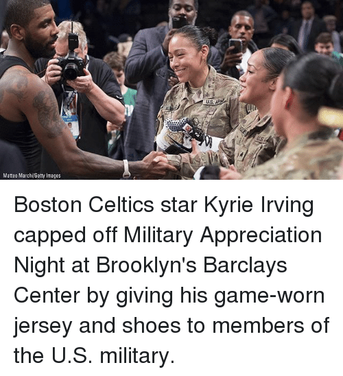 Boston Celtics, Kyrie Irving, and Memes: Matteo MarchiGetty Images Boston Celtics star Kyrie Irving capped off Military Appreciation Night at Brooklyn's Barclays Center by giving his game-worn jersey and shoes to members of the U.S. military.